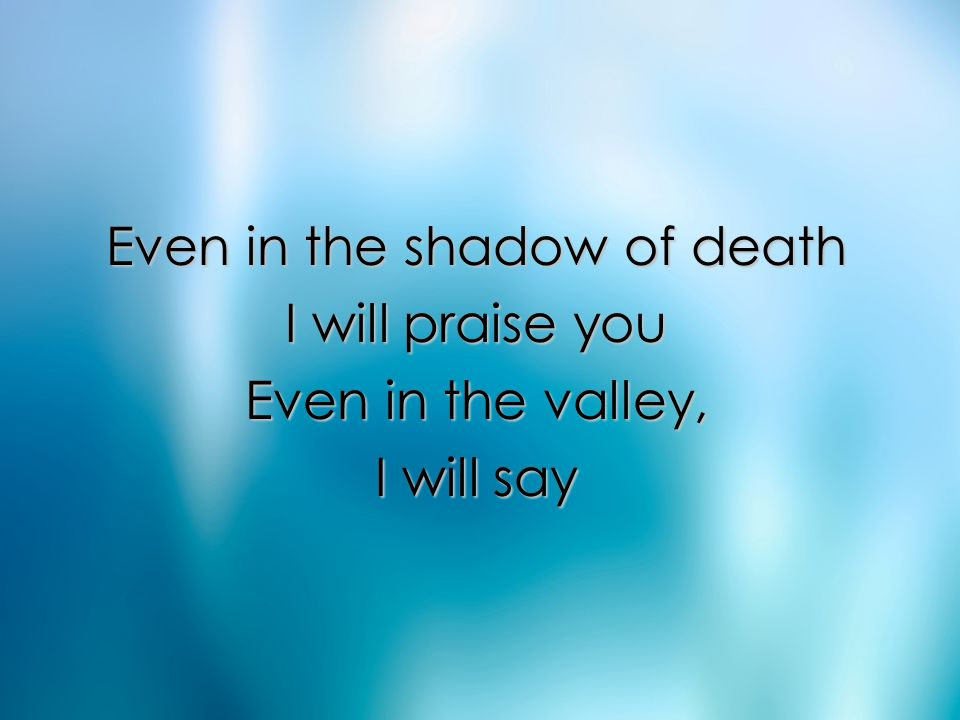 Even in the shadow of death I will praise you Even in the valley, I will say Pre Chorus