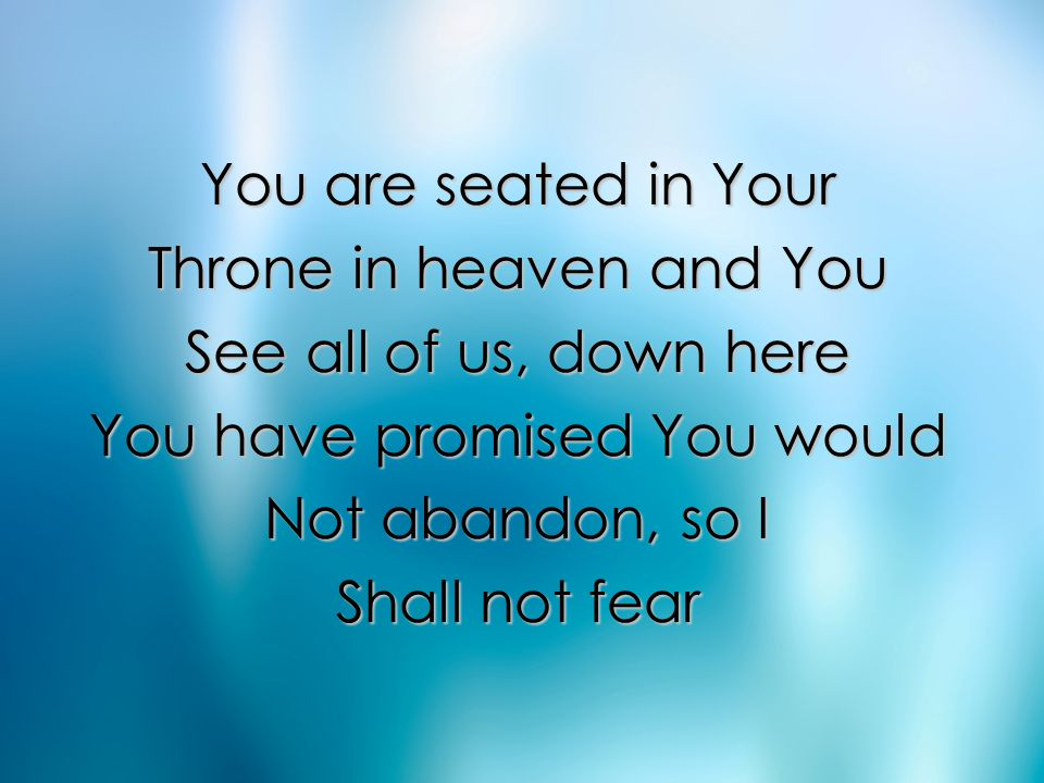 You are seated in Your Throne in heaven and You See all of us, down here You have promised You would Not abandon, so I Shall not fear Verse 2