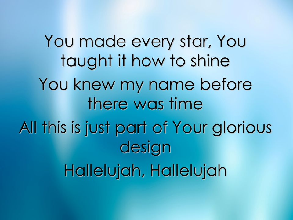 You made every star, You taught it how to shine You knew my name before there was time All this is just part of Your glorious design Hallelujah, Halle