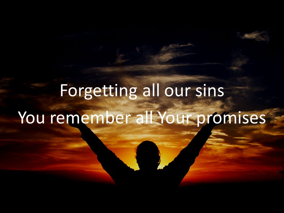 Forgetting all our sins You remember all Your promises
