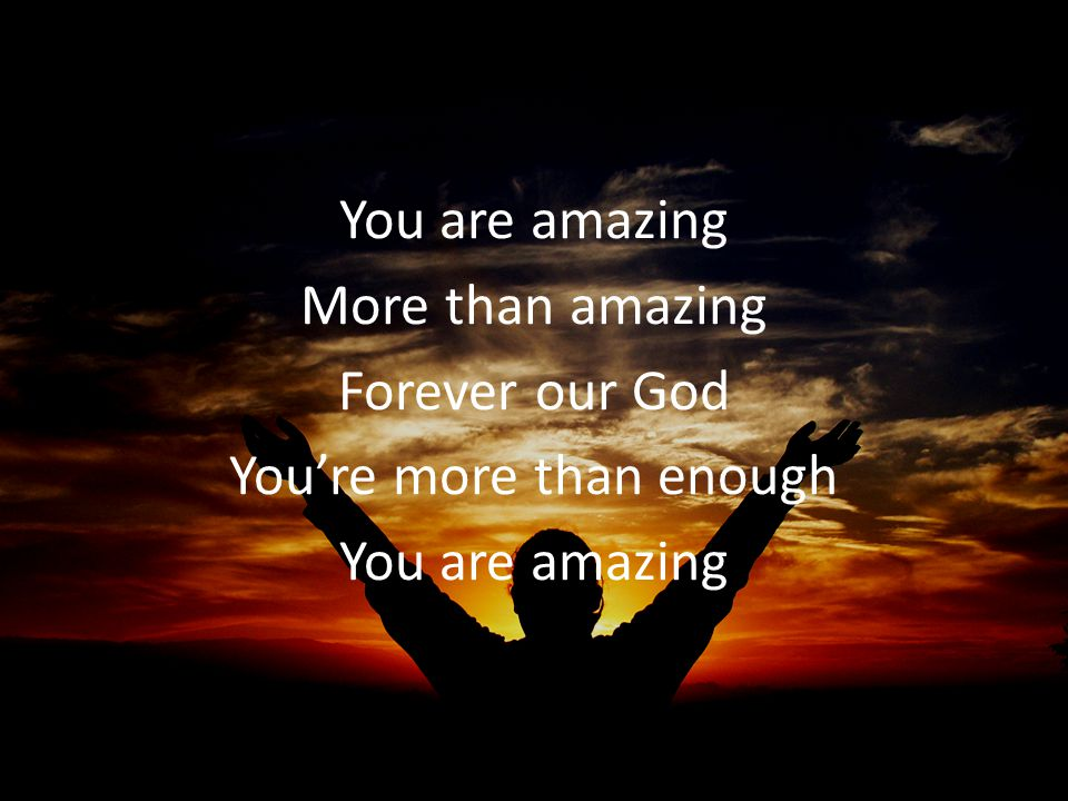You are amazing More than amazing Forever our God You're more than enough You are amazing