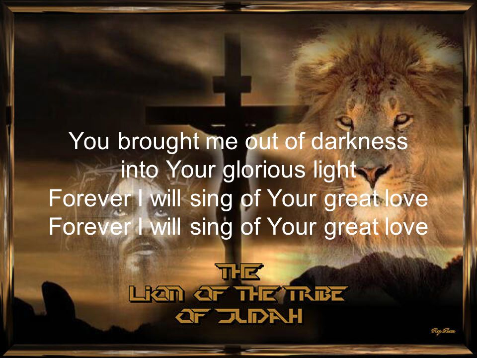 You brought me out of darkness into Your glorious light Forever I will sing of Your great love Forever I will sing of Your great love
