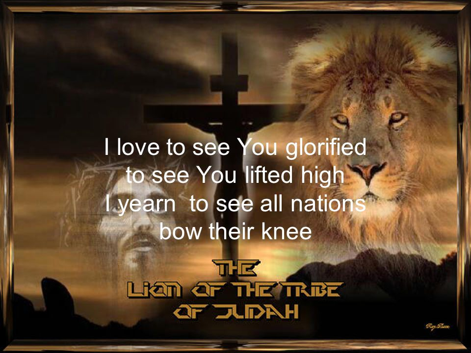 I love to see You glorified to see You lifted high I yearn to see all nations bow their knee