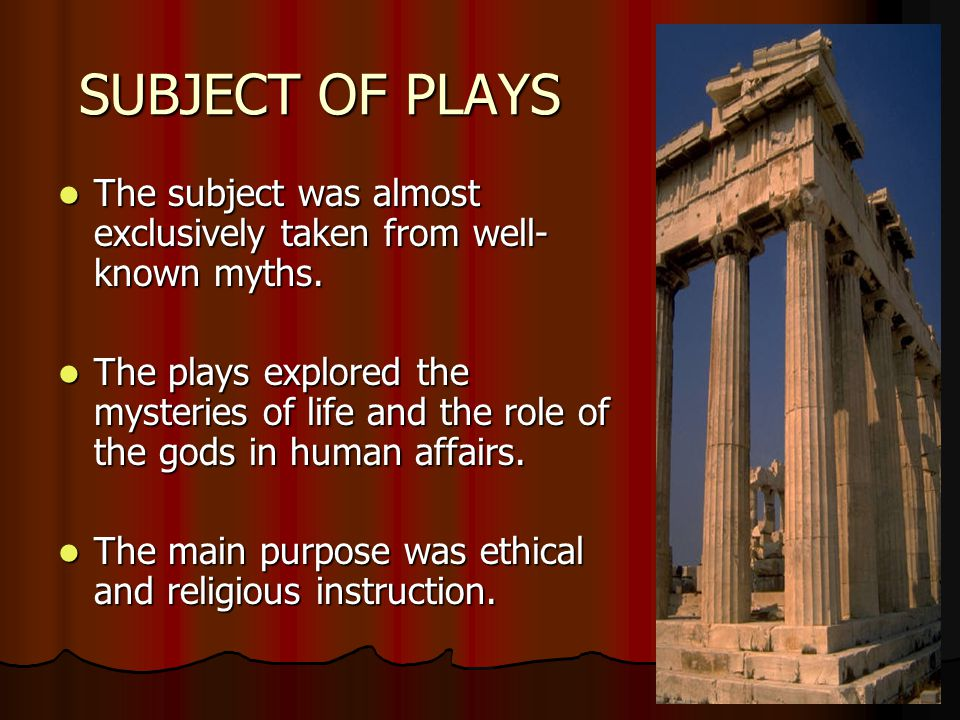 SUBJECT OF PLAYS The subject was almost exclusively taken from well- known myths. The subject was almost exclusively taken from well- known myths. The