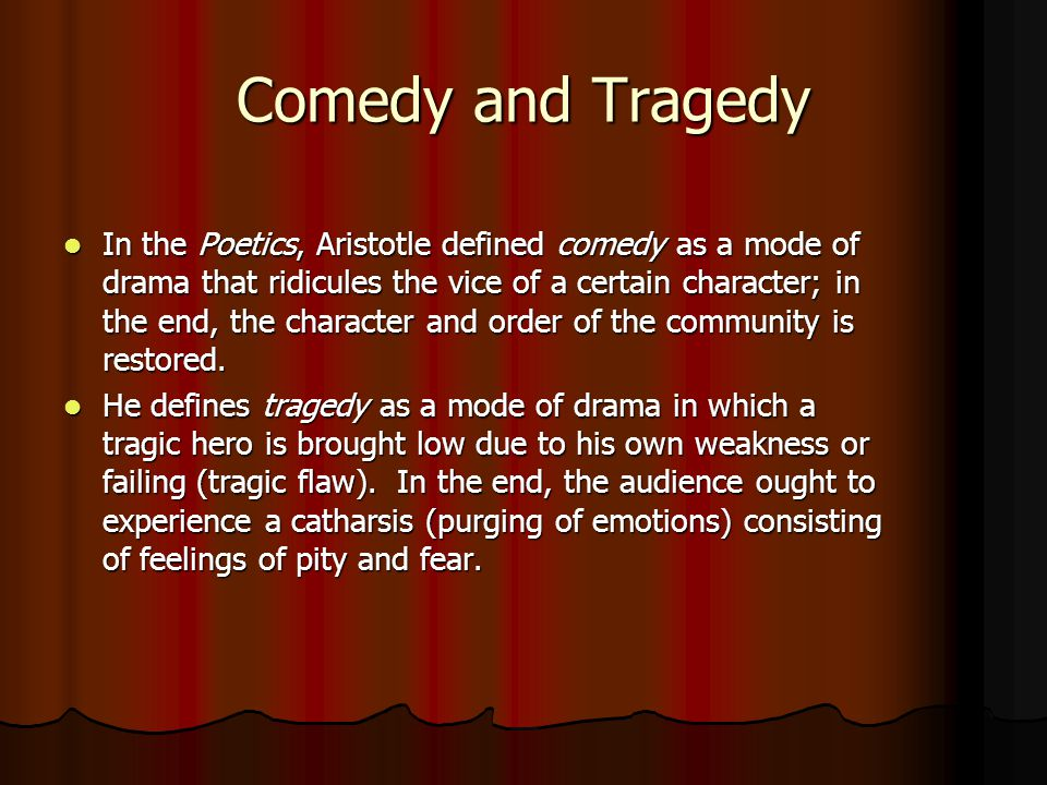 Comedy and Tragedy In the Poetics, Aristotle defined comedy as a mode of drama that ridicules the vice of a certain character; in the end, the charact