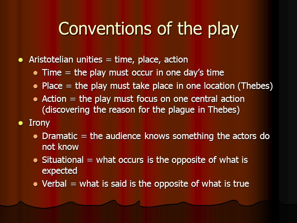 Conventions of the play Aristotelian unities = time, place, action Aristotelian unities = time, place, action Time = the play must occur in one day's