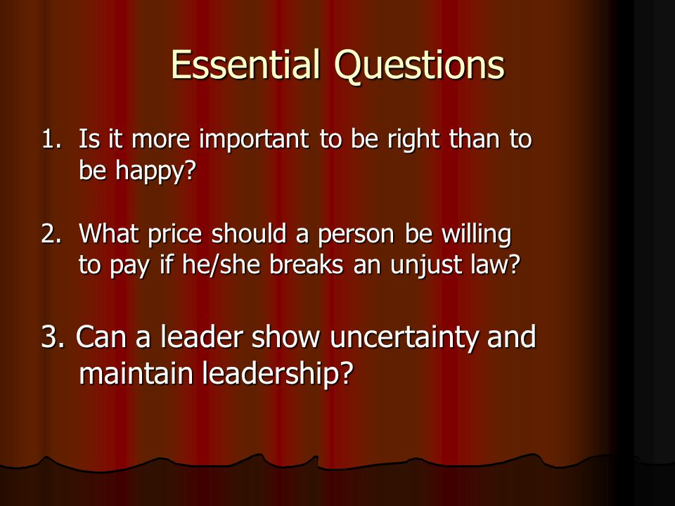 Essential Questions 1.Is it more important to be right than to be happy? 2.What price should a person be willing to pay if he/she breaks an unjust law