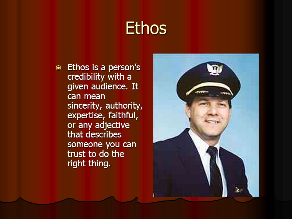 Ethos  Ethos is a person's credibility with a given audience. It can mean sincerity, authority, expertise, faithful, or any adjective that describes