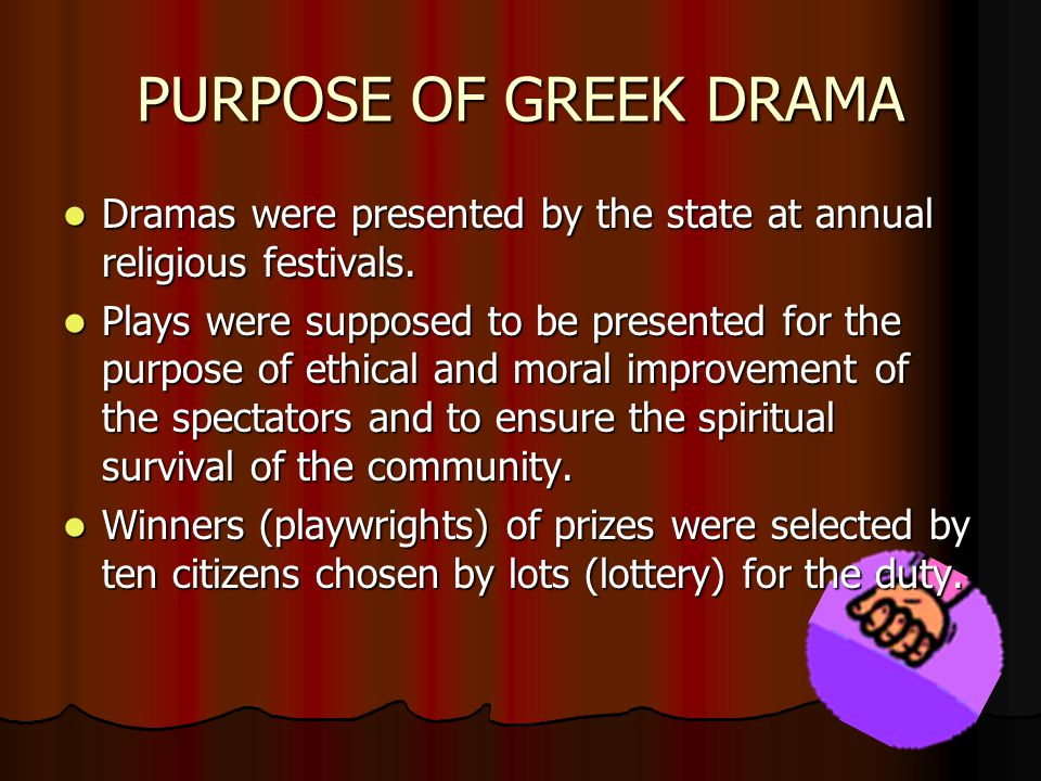 PURPOSE OF GREEK DRAMA Dramas were presented by the state at annual religious festivals. Plays were supposed to be presented for the purpose of ethica