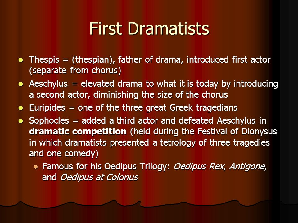 First Dramatists Thespis = (thespian), father of drama, introduced first actor (separate from chorus) Thespis = (thespian), father of drama, introduce