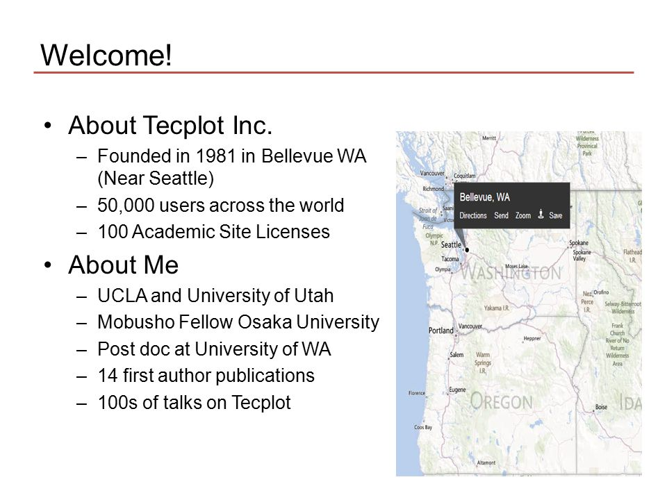 Welcome! About Tecplot Inc. –Founded in 1981 in Bellevue WA (Near Seattle) –50,000 users across the world –100 Academic Site Licenses About Me –UCLA a