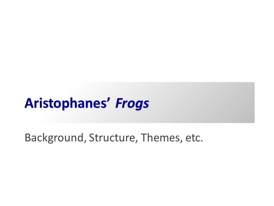 Agenda Aristophanes' Frogs Background, Structure, Themes, etc.