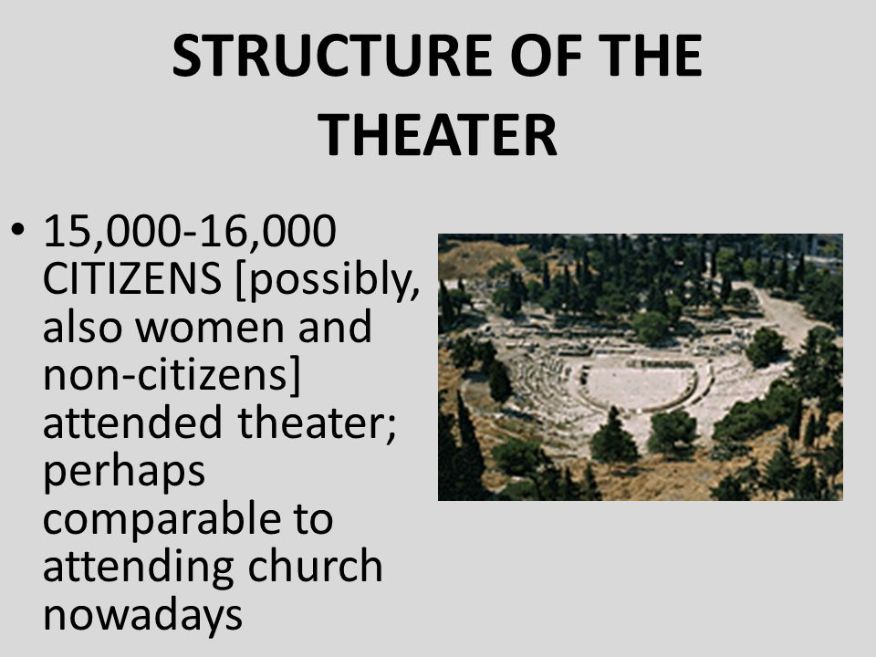 STRUCTURE OF THE THEATER 15,000-16,000 CITIZENS [possibly, also women and non-citizens] attended theater; perhaps comparable to attending church nowad