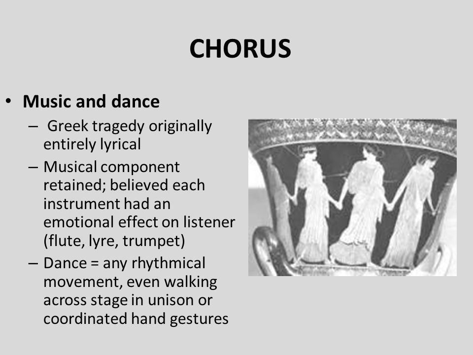 CHORUS Music and dance – Greek tragedy originally entirely lyrical – Musical component retained; believed each instrument had an emotional effect on l