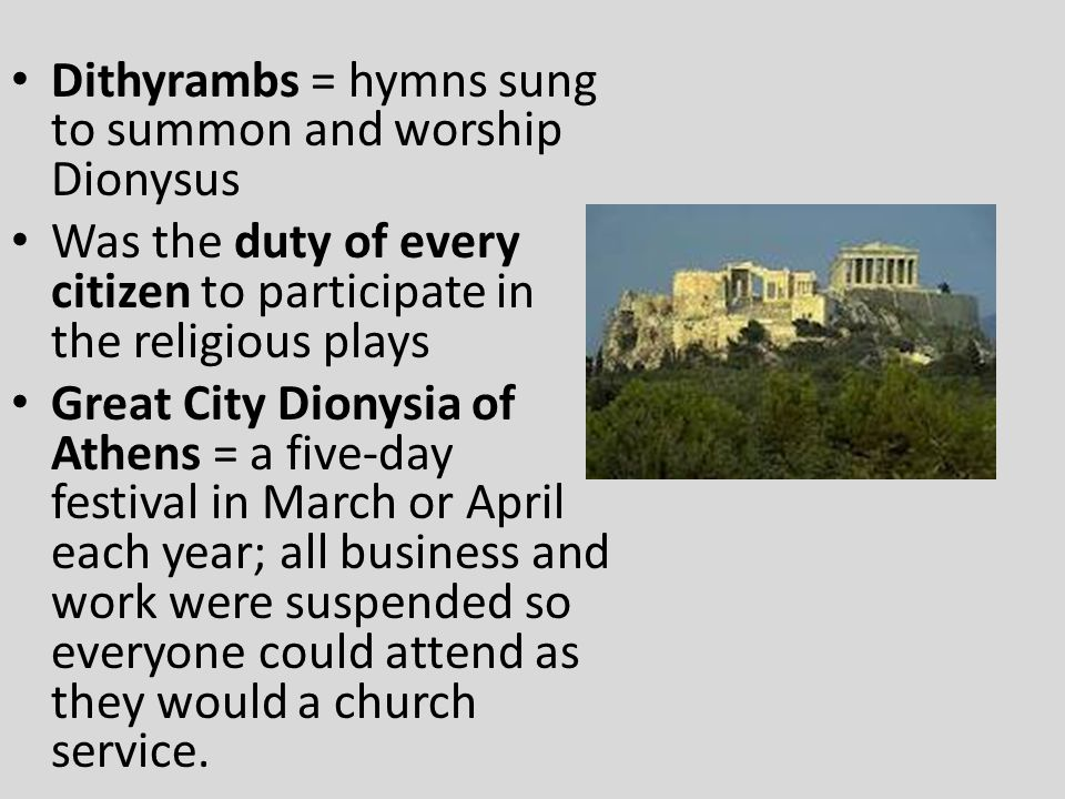 Dithyrambs = hymns sung to summon and worship Dionysus Was the duty of every citizen to participate in the religious plays Great City Dionysia of Athe