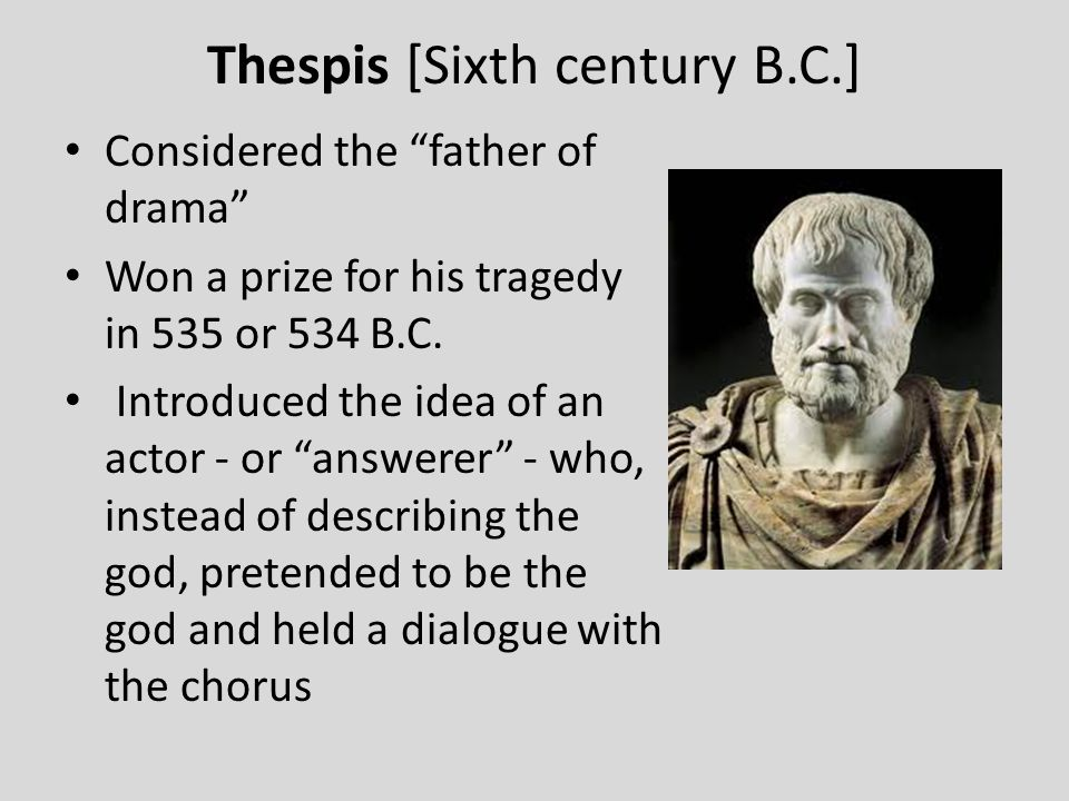 "Thespis [Sixth century B.C.] Considered the ""father of drama"" Won a prize for his tragedy in 535 or 534 B.C. Introduced the idea of an actor - or ""ans"