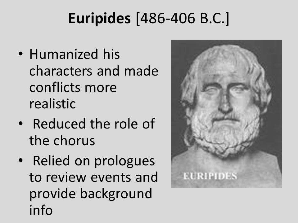 Euripides [486-406 B.C.] Humanized his characters and made conflicts more realistic Reduced the role of the chorus Relied on prologues to review event