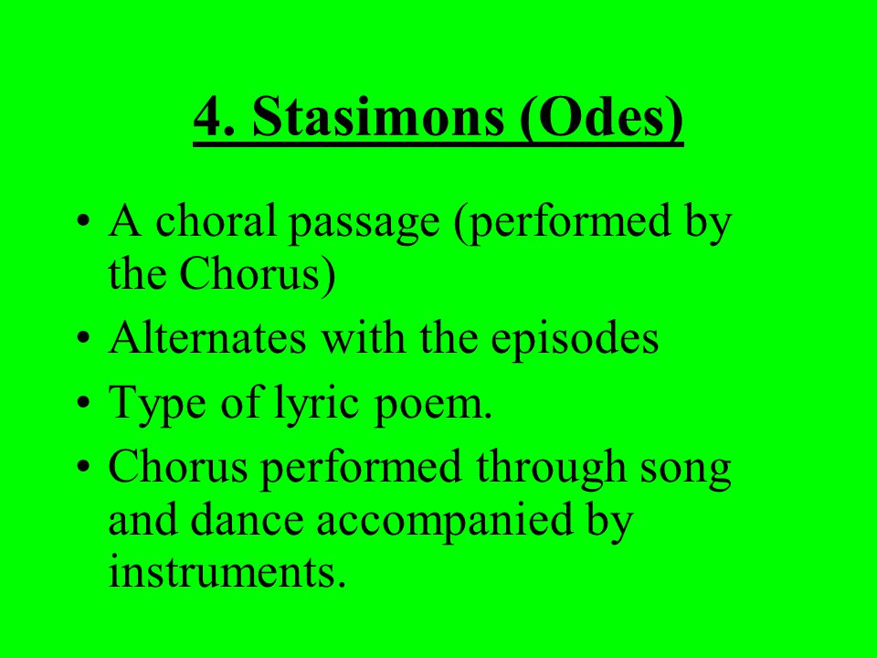 4. Stasimons (Odes) A choral passage (performed by the Chorus) Alternates with the episodes Type of lyric poem. Chorus performed through song and danc