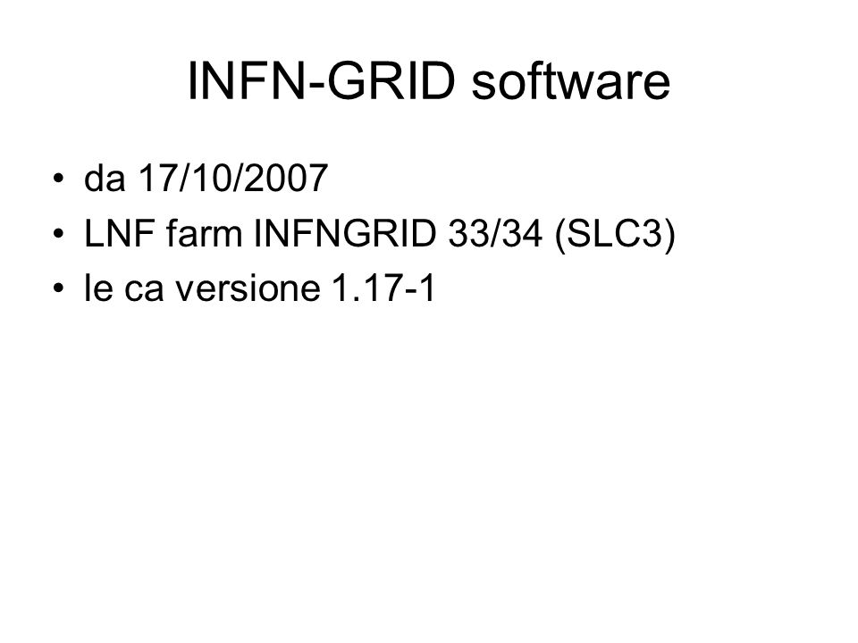 INFN-GRID software da 17/10/2007 LNF farm INFNGRID 33/34 (SLC3) le ca versione 1.17-1