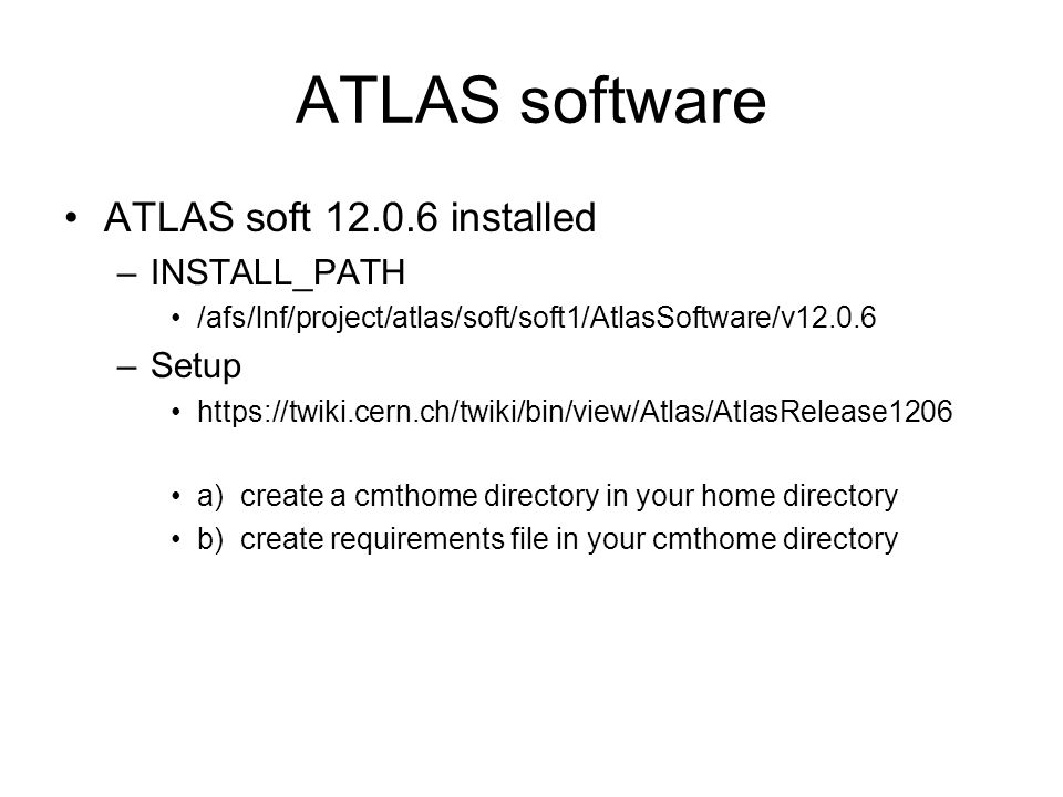 ATLAS software ATLAS soft 12.0.6 installed –INSTALL_PATH /afs/lnf/project/atlas/soft/soft1/AtlasSoftware/v12.0.6 –Setup https://twiki.cern.ch/twiki/bin/view/Atlas/AtlasRelease1206 a) create a cmthome directory in your home directory b) create requirements file in your cmthome directory
