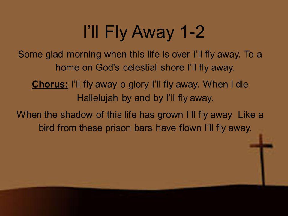 I'll Fly Away 2-2 Chorus: I'll fly away o glory I'll fly away.