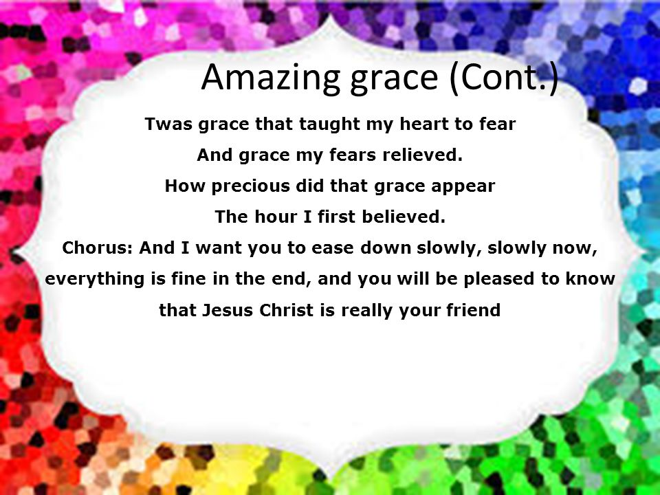 Amazing grace (Cont.) When we've been there ten thousand years, Bright shining as the sun, We've no less days to sing God's praise, Than when we first begun.