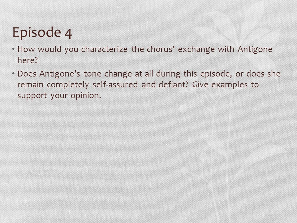 Episode 4 How would you characterize the chorus' exchange with Antigone here.