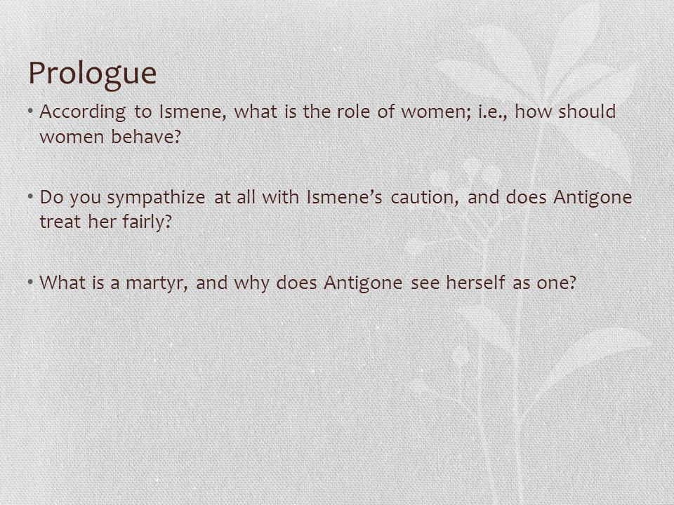 Prologue According to Ismene, what is the role of women; i.e., how should women behave.