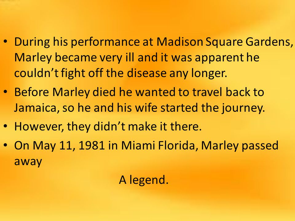 During his performance at Madison Square Gardens, Marley became very ill and it was apparent he couldn't fight off the disease any longer.