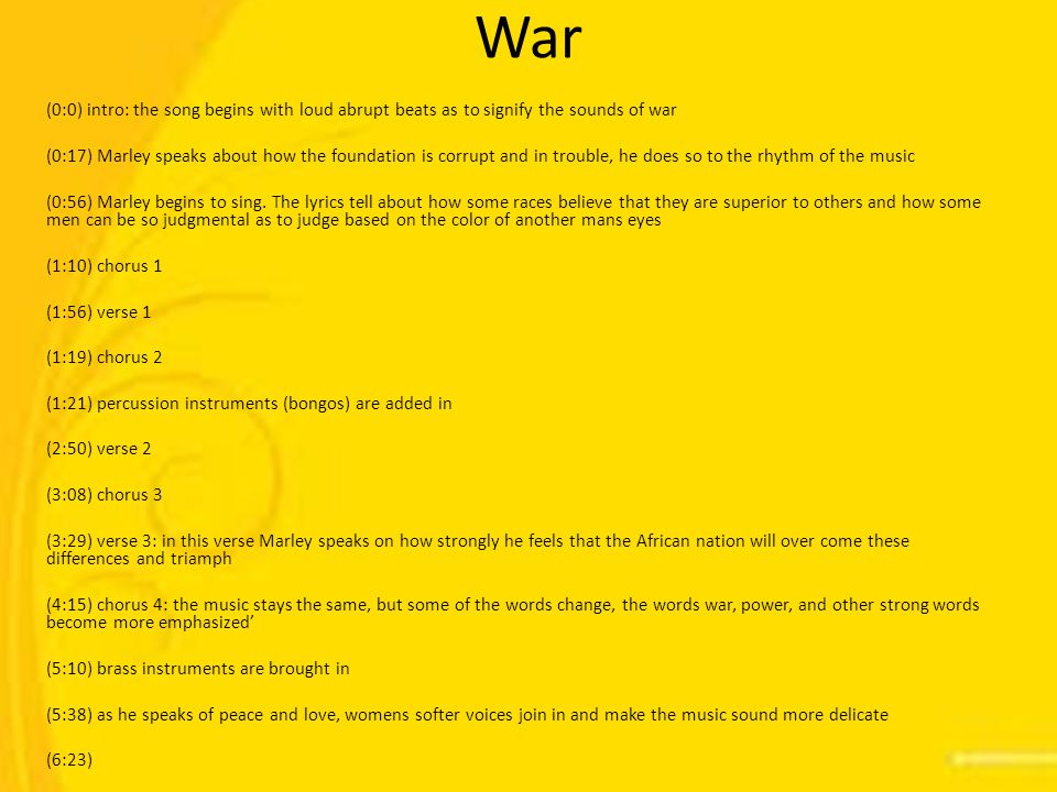 War (0:0) intro: the song begins with loud abrupt beats as to signify the sounds of war (0:17) Marley speaks about how the foundation is corrupt and in trouble, he does so to the rhythm of the music (0:56) Marley begins to sing.