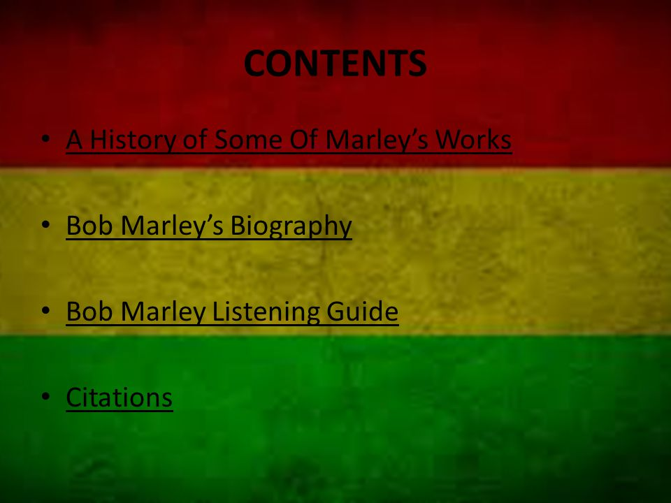 CONTENTS A History of Some Of Marley's Works Bob Marley's Biography Bob Marley Listening Guide Citations