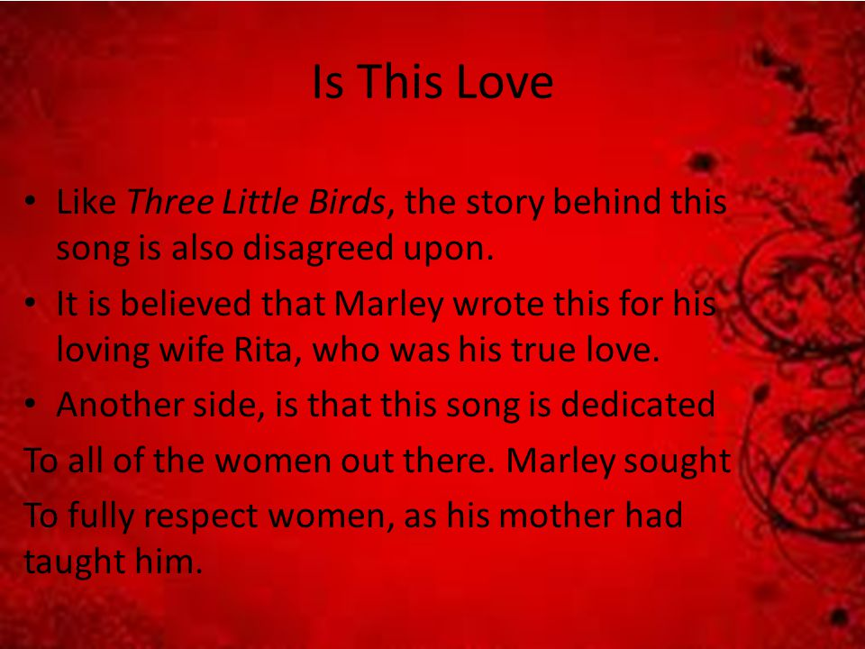 Is This Love Like Three Little Birds, the story behind this song is also disagreed upon.