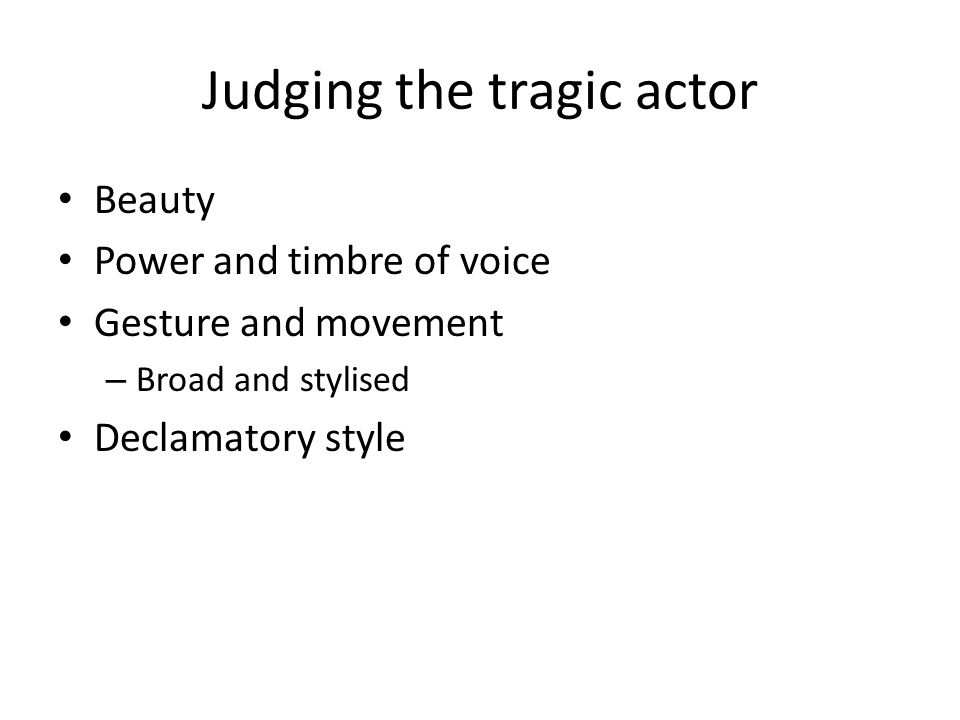 Judging the tragic actor Beauty Power and timbre of voice Gesture and movement – Broad and stylised Declamatory style