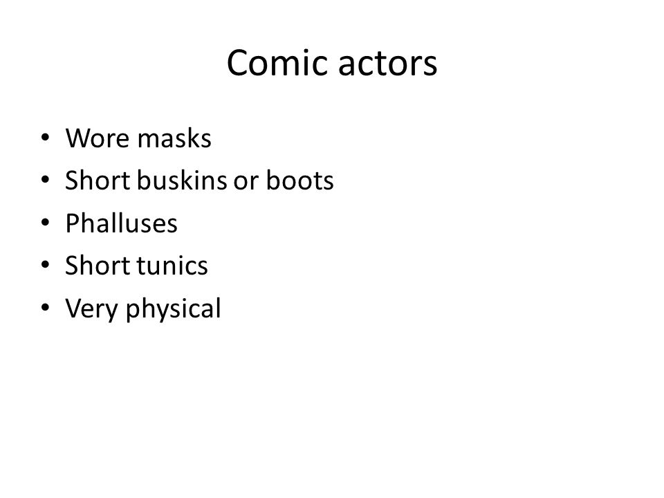 Comic actors Wore masks Short buskins or boots Phalluses Short tunics Very physical