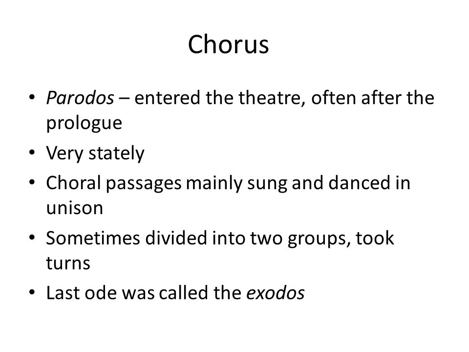 Chorus Parodos – entered the theatre, often after the prologue Very stately Choral passages mainly sung and danced in unison Sometimes divided into two groups, took turns Last ode was called the exodos