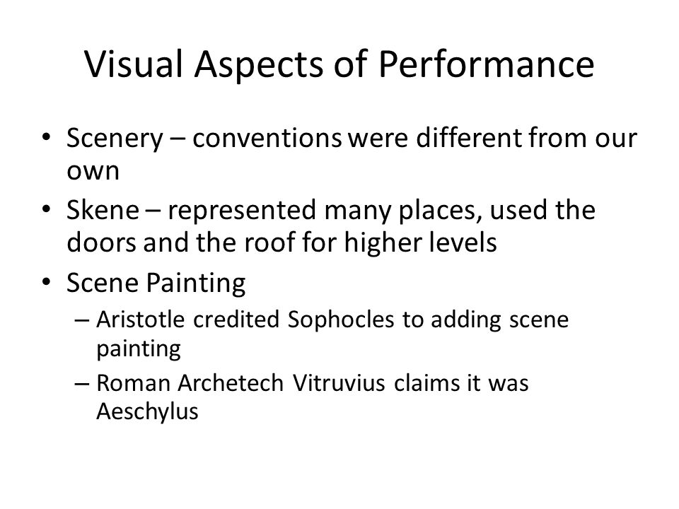 Visual Aspects of Performance Scenery – conventions were different from our own Skene – represented many places, used the doors and the roof for higher levels Scene Painting – Aristotle credited Sophocles to adding scene painting – Roman Archetech Vitruvius claims it was Aeschylus