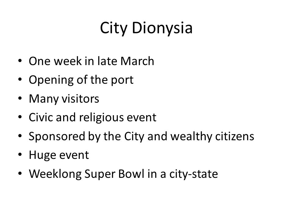 City Dionysia One week in late March Opening of the port Many visitors Civic and religious event Sponsored by the City and wealthy citizens Huge event Weeklong Super Bowl in a city-state
