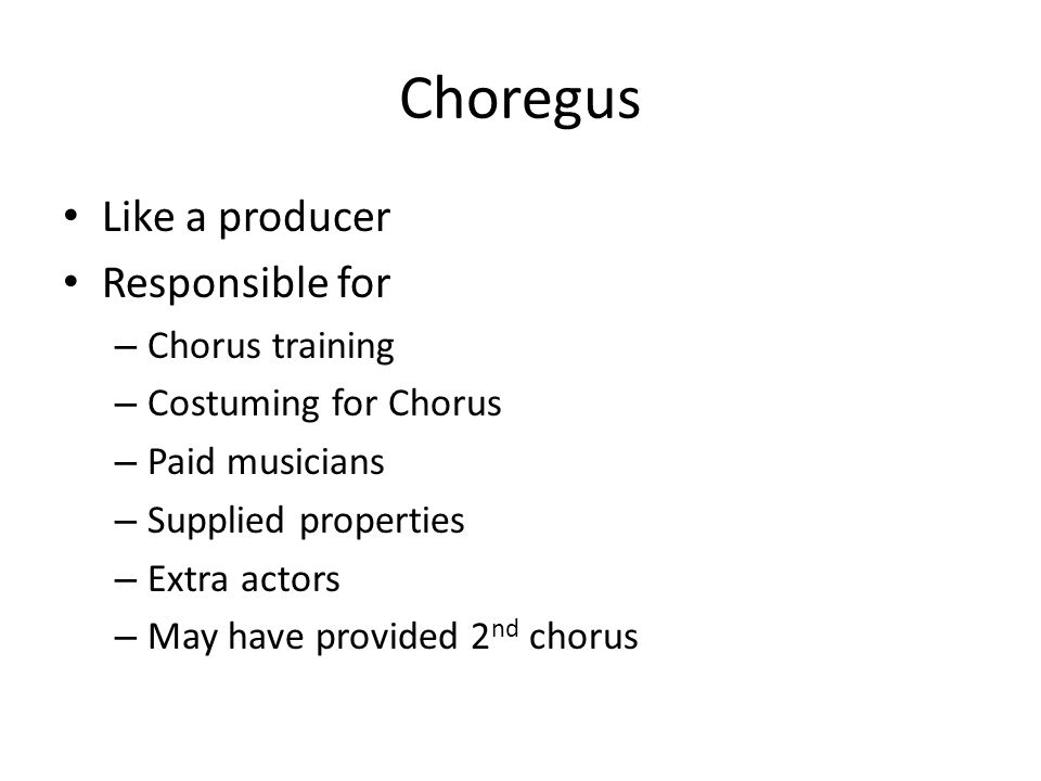 Choregus Like a producer Responsible for – Chorus training – Costuming for Chorus – Paid musicians – Supplied properties – Extra actors – May have provided 2 nd chorus