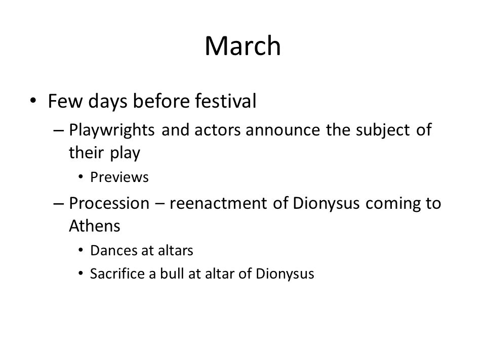 March Few days before festival – Playwrights and actors announce the subject of their play Previews – Procession – reenactment of Dionysus coming to Athens Dances at altars Sacrifice a bull at altar of Dionysus