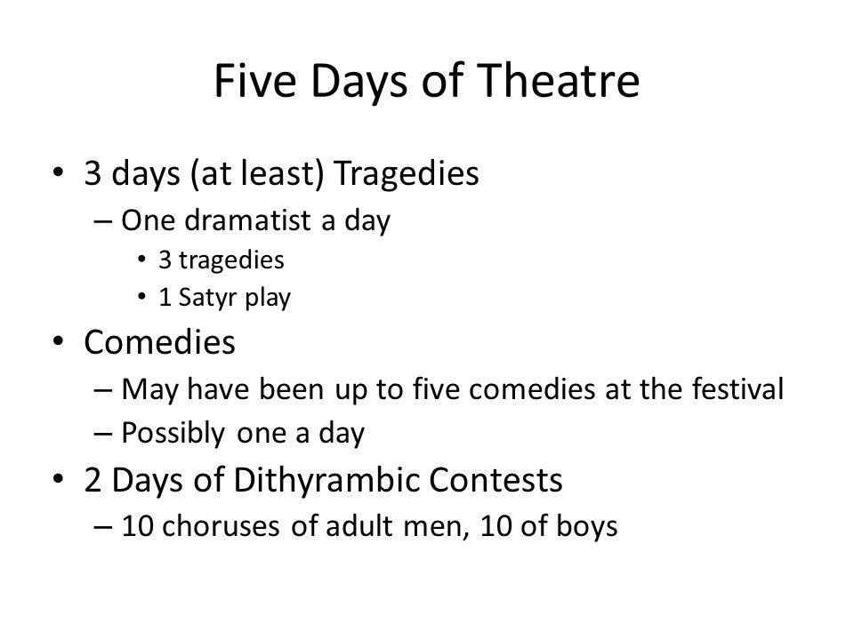 Five Days of Theatre 3 days (at least) Tragedies – One dramatist a day 3 tragedies 1 Satyr play Comedies – May have been up to five comedies at the festival – Possibly one a day 2 Days of Dithyrambic Contests – 10 choruses of adult men, 10 of boys
