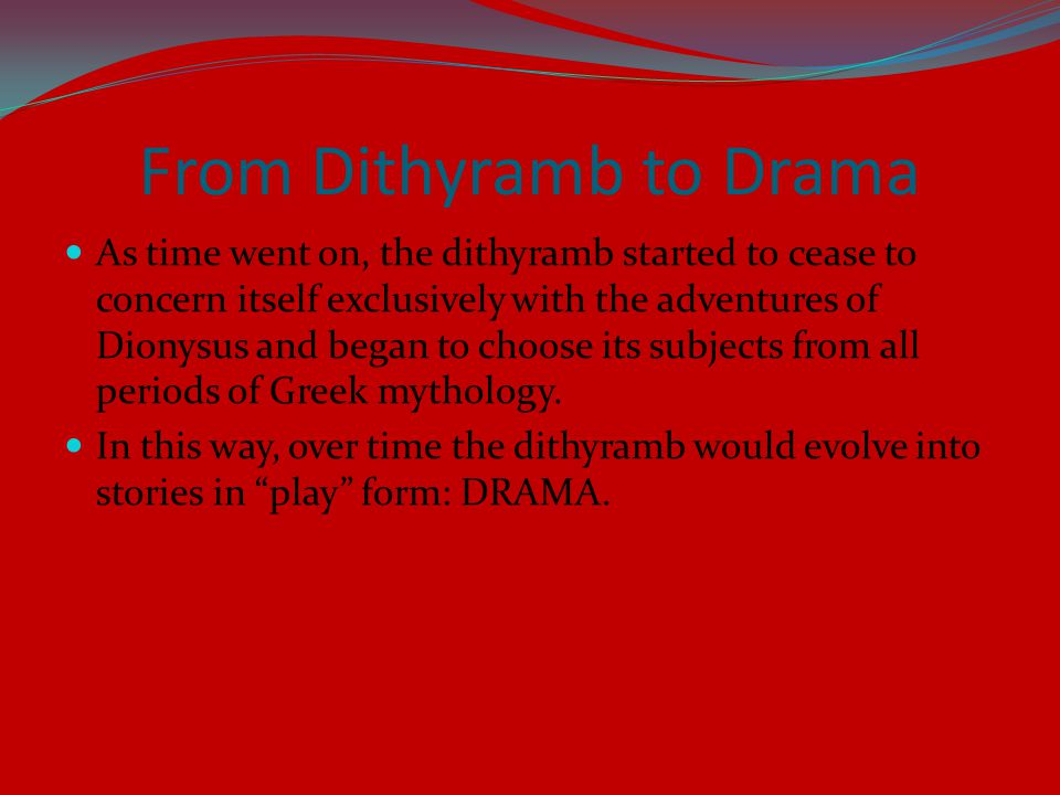 From Dithyramb to Drama As time went on, the dithyramb started to cease to concern itself exclusively with the adventures of Dionysus and began to choose its subjects from all periods of Greek mythology.