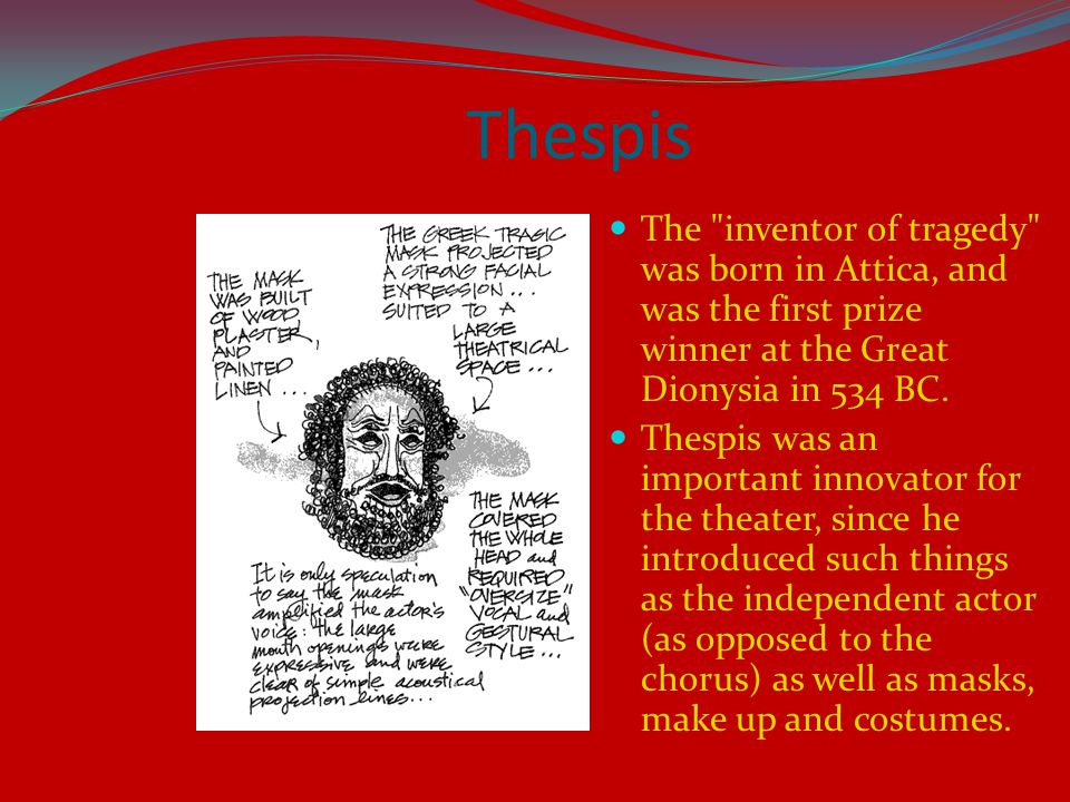 Thespis The inventor of tragedy was born in Attica, and was the first prize winner at the Great Dionysia in 534 BC.