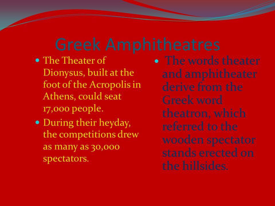 Greek Amphitheatres The Theater of Dionysus, built at the foot of the Acropolis in Athens, could seat 17,000 people.