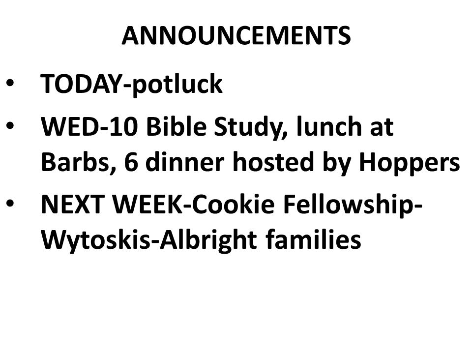 ANNOUNCEMENTS TODAY-potluck WED-10 Bible Study, lunch at Barbs, 6 dinner hosted by Hoppers NEXT WEEK-Cookie Fellowship- Wytoskis-Albright families