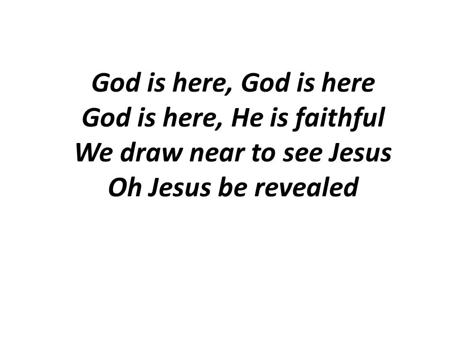 God is here, God is here God is here, He is faithful We draw near to see Jesus Oh Jesus be revealed
