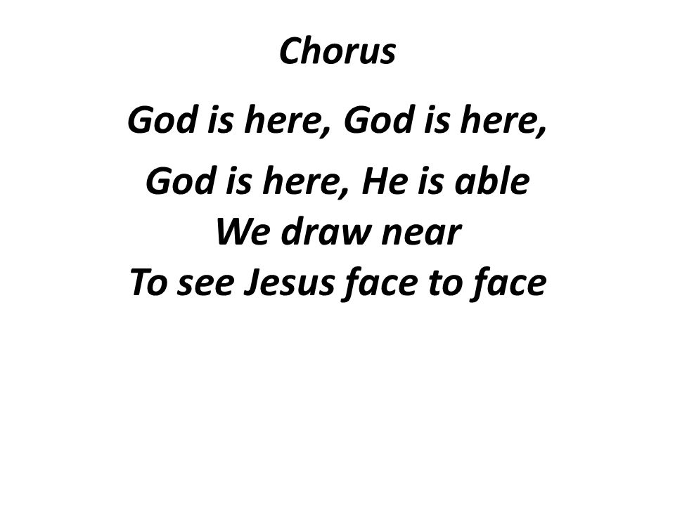 Chorus God is here, God is here, He is able We draw near To see Jesus face to face