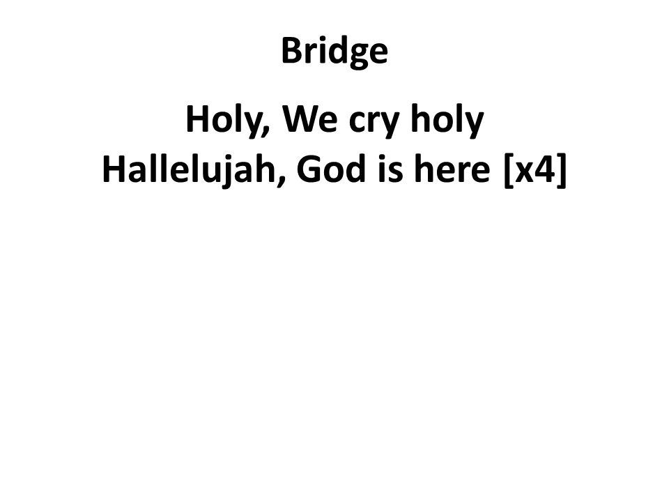 Bridge Holy, We cry holy Hallelujah, God is here [x4]