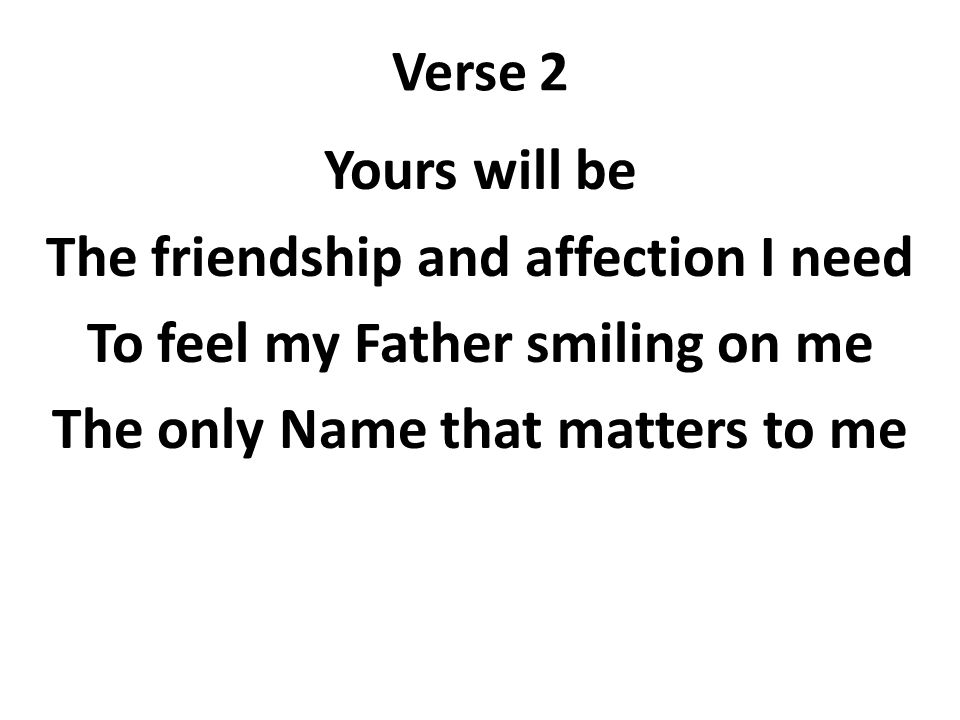 Verse 2 Yours will be The friendship and affection I need To feel my Father smiling on me The only Name that matters to me