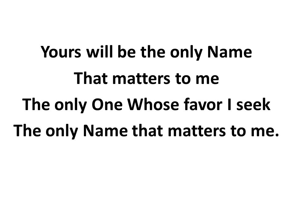Yours will be the only Name That matters to me The only One Whose favor I seek The only Name that matters to me.