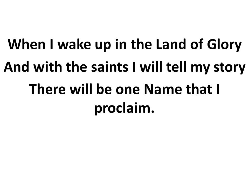 When I wake up in the Land of Glory And with the saints I will tell my story There will be one Name that I proclaim.